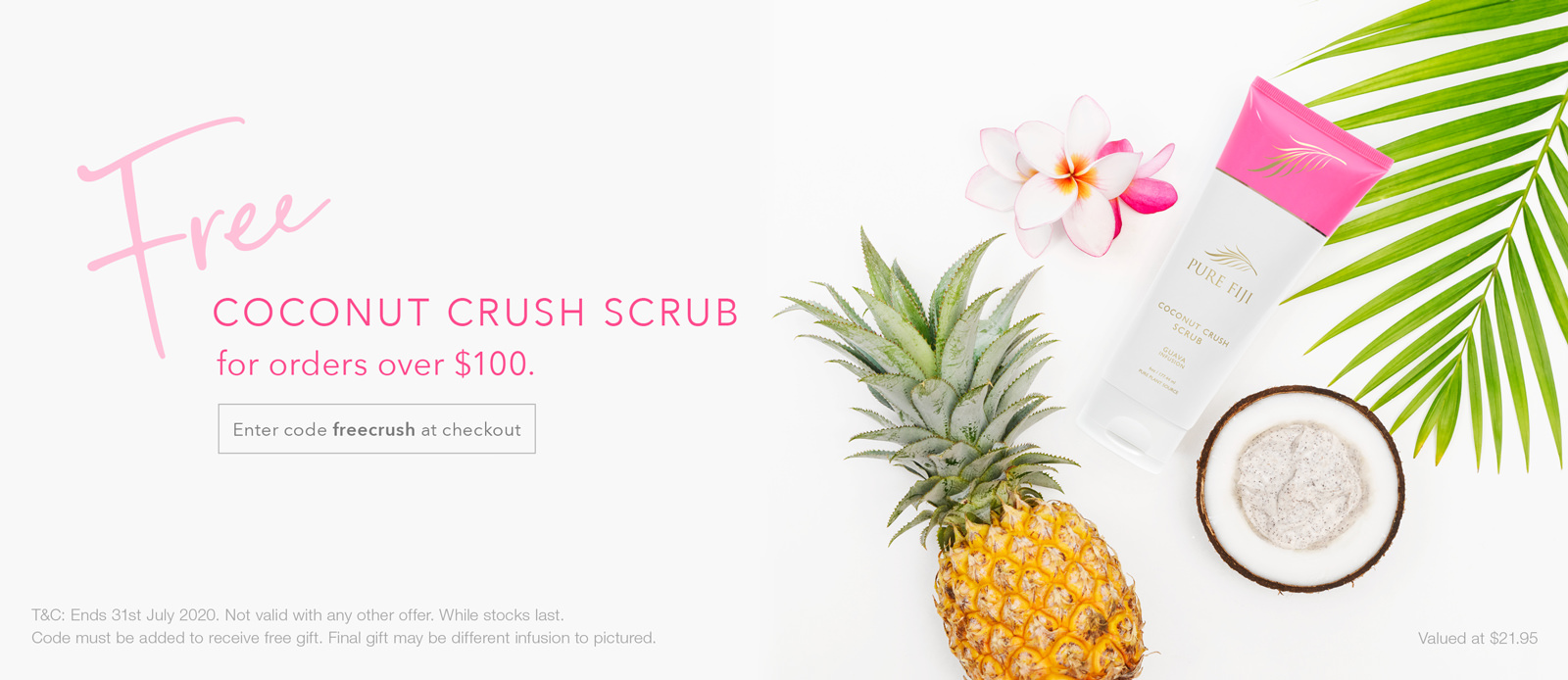 Free Coconut Crush Scrub with all orders over $100.